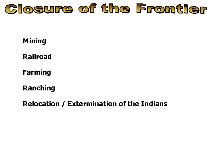 Mining Railroad Farming Ranching Relocation / Extermination of the Indians