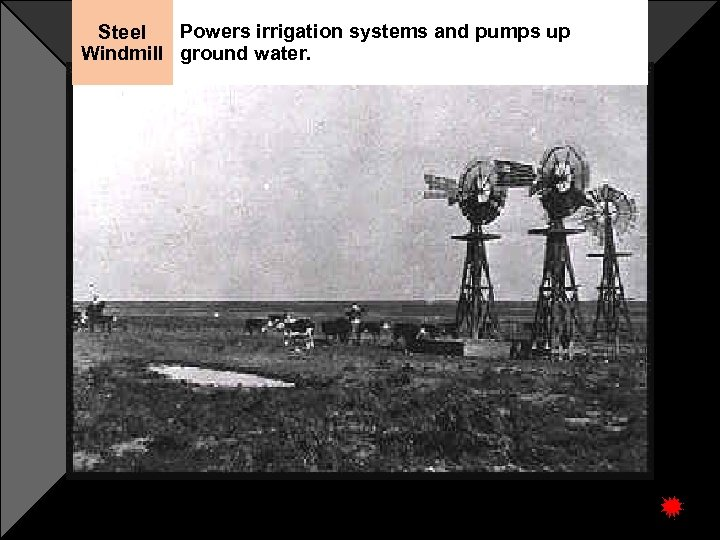Powers irrigation systems and pumps up Steel Windmill ground water.