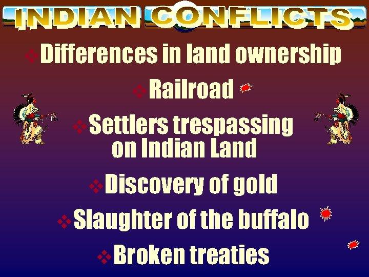 v. Differences in land ownership v. Railroad v. Settlers trespassing on Indian Land v.