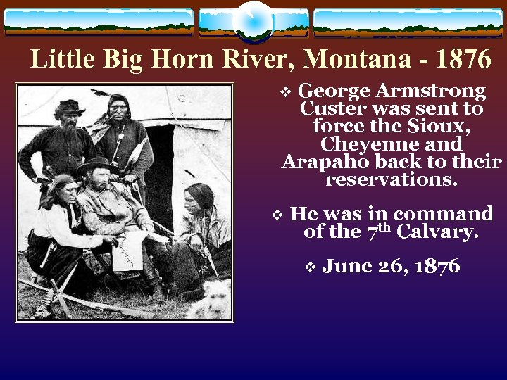 Little Big Horn River, Montana - 1876 George Armstrong Custer was sent to force