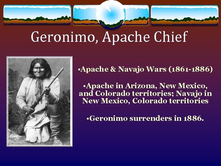 Geronimo, Apache Chief • Apache & Navajo Wars (1861 -1886) • Apache in Arizona,