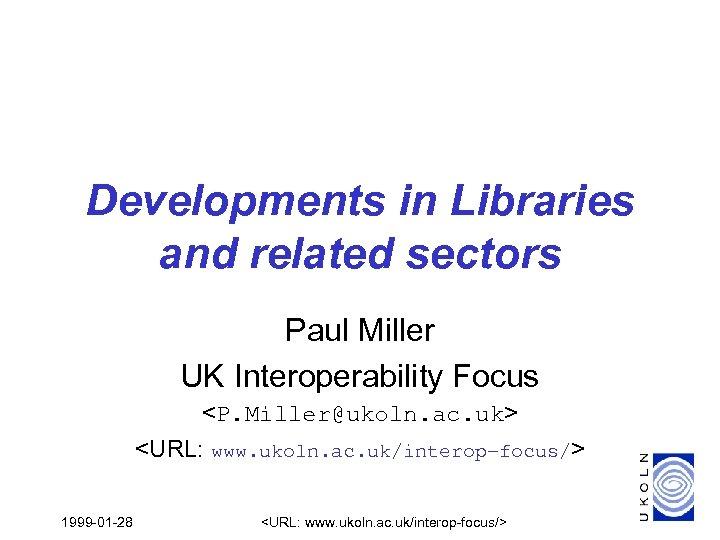 Developments in Libraries and related sectors Paul Miller UK Interoperability Focus <P. Miller@ukoln. ac.