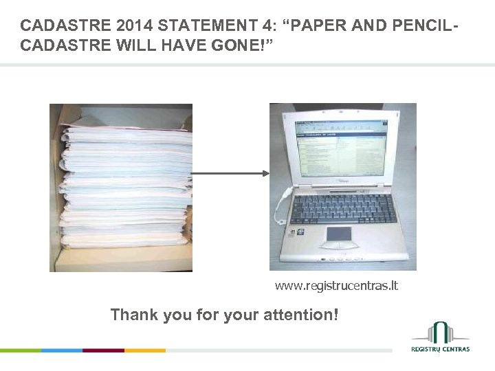 "CADASTRE 2014 STATEMENT 4: ""PAPER AND PENCILCADASTRE WILL HAVE GONE!"" www. registrucentras. lt Thank"