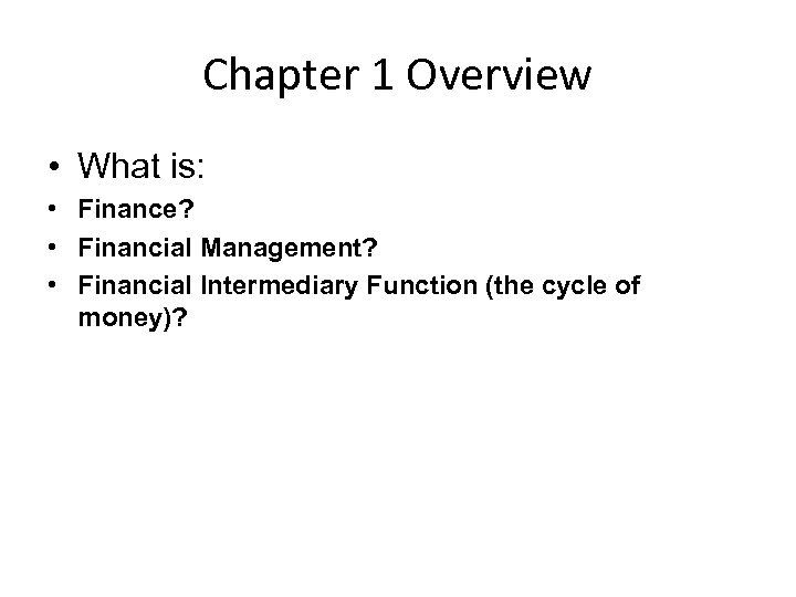Chapter 1 Overview • What is: • Finance? • Financial Management? • Financial Intermediary