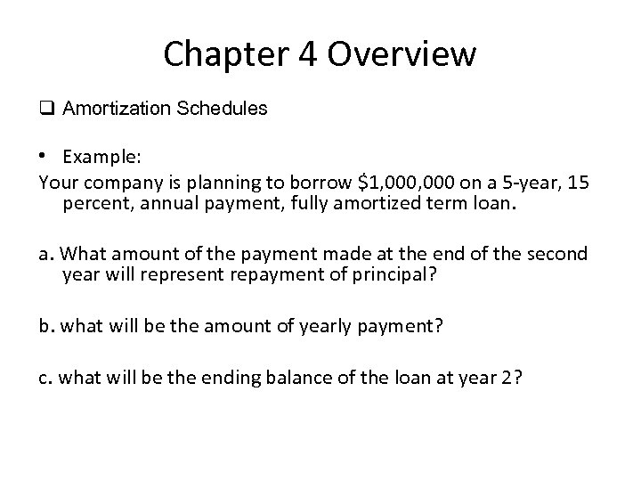 Chapter 4 Overview q Amortization Schedules • Example: Your company is planning to borrow