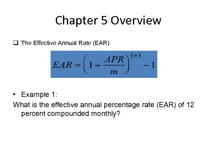 Chapter 5 Overview q The Effective Annual Rate (EAR) • Example 1: What is