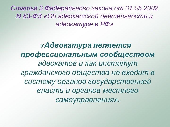 Статья 3 Федерального закона от 31. 05. 2002 N 63 -ФЗ «Об адвокатской деятельности