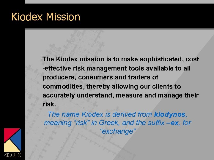 Kiodex Mission The Kiodex mission is to make sophisticated, cost -effective risk management tools