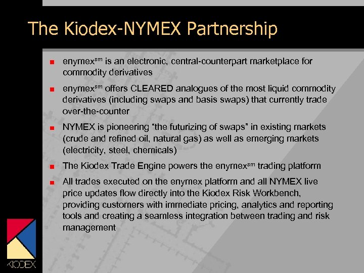 The Kiodex-NYMEX Partnership enymexsm is an electronic, central-counterpart marketplace for commodity derivatives enymexsm offers