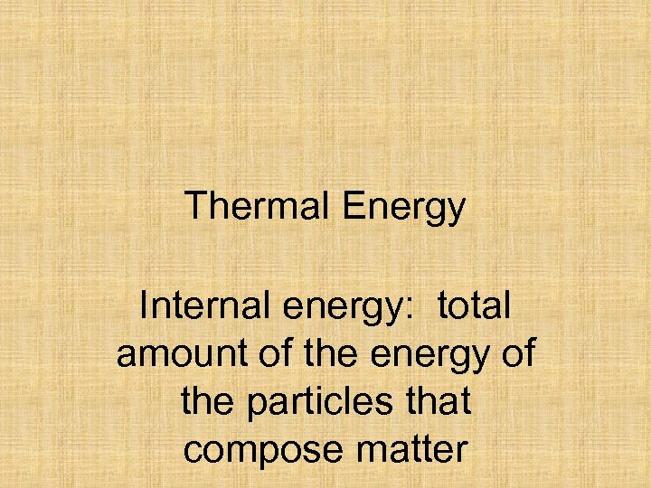 Thermal Energy Internal energy: total amount of the energy of the particles that compose