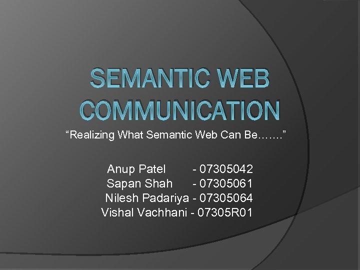 "SEMANTIC WEB COMMUNICATION ""Realizing What Semantic Web Can Be……. "" Anup Patel - 07305042"