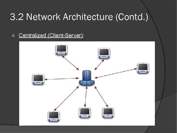 3. 2 Network Architecture (Contd. ) Centralized (Client-Server):