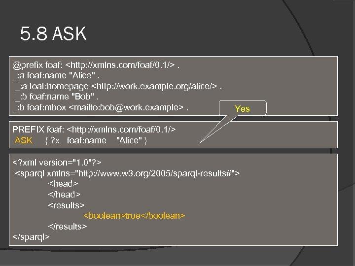 5. 8 ASK @prefix foaf: <http: //xmlns. com/foaf/0. 1/>. _: a foaf: name