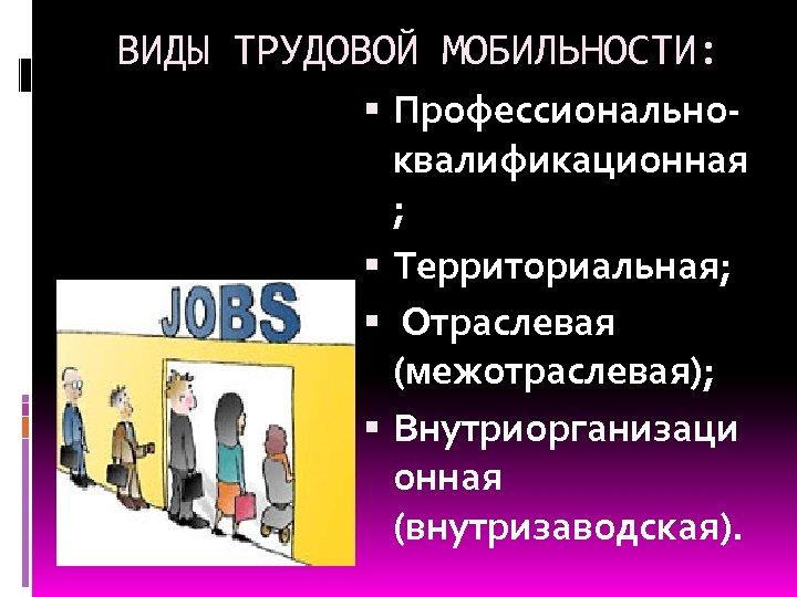 ВИДЫ ТРУДОВОЙ МОБИЛЬНОСТИ: Профессиональноквалификационная ; Территориальная; Отраслевая (межотраслевая); Внутриорганизаци онная (внутризаводская).