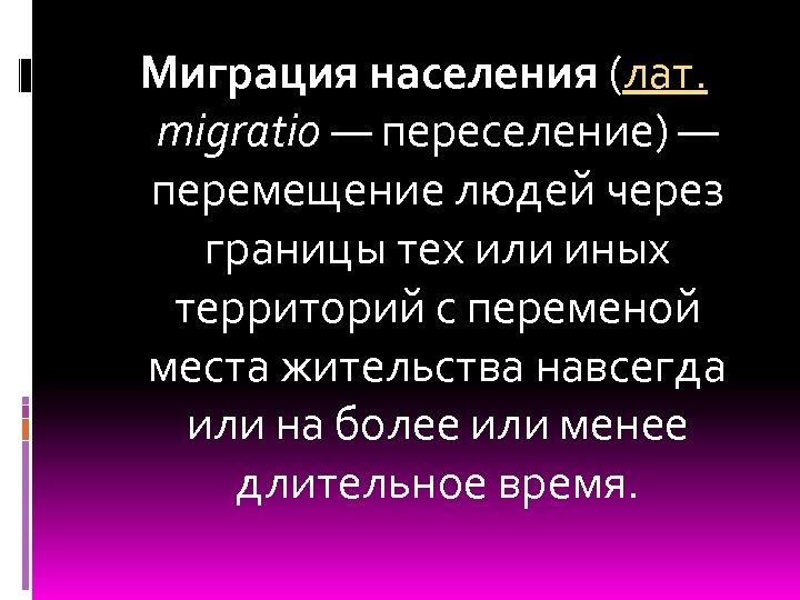 Миграция населения (лат. migratio — переселение) — перемещение людей через границы тех или иных