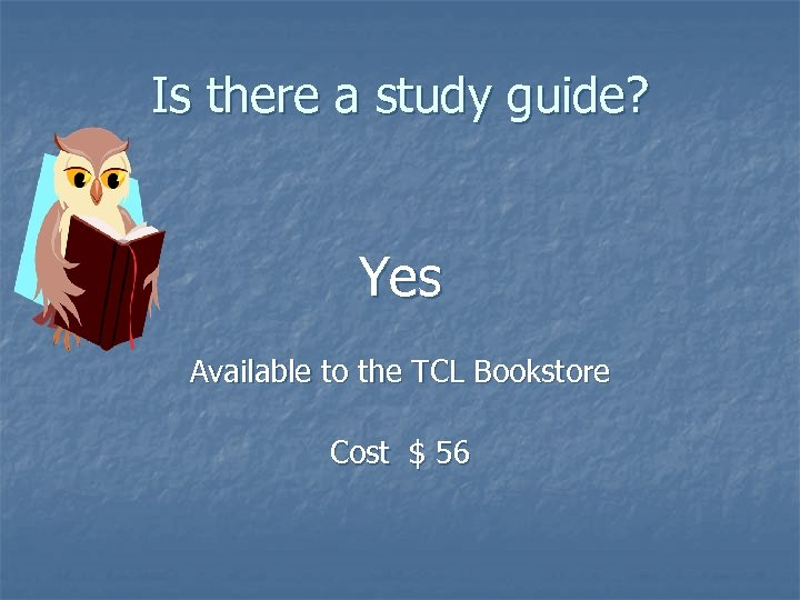 Is there a study guide? Yes Available to the TCL Bookstore Cost $ 56