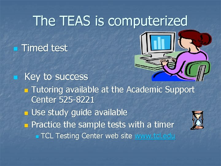 The TEAS is computerized n n Timed test Key to success Tutoring available at
