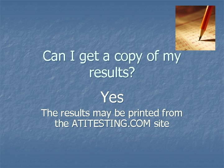 Can I get a copy of my results? Yes The results may be printed