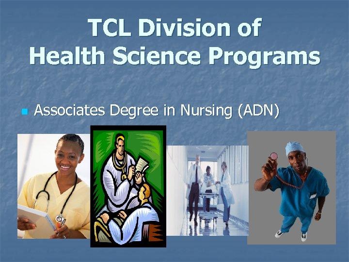 TCL Division of Health Science Programs n Associates Degree in Nursing (ADN)