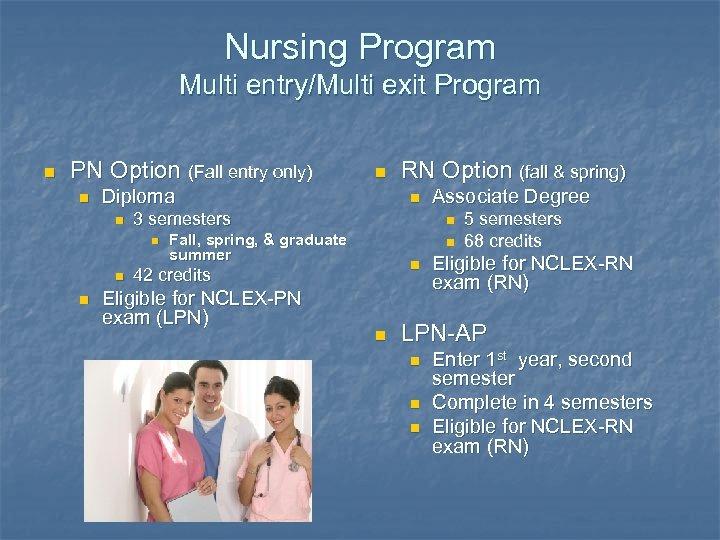 Nursing Program Multi entry/Multi exit Program n PN Option (Fall entry only) n Diploma