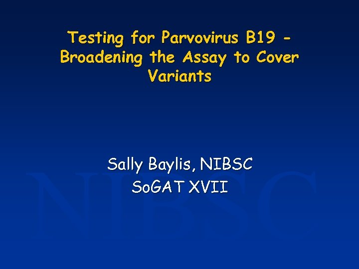 Testing for Parvovirus B 19 Broadening the Assay to Cover Variants NIBSC Sally Baylis,
