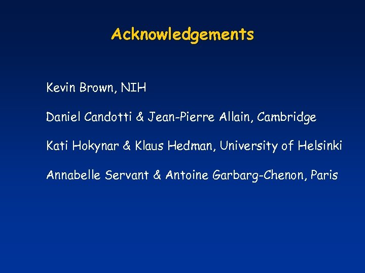 Acknowledgements Kevin Brown, NIH Daniel Candotti & Jean-Pierre Allain, Cambridge Kati Hokynar & Klaus