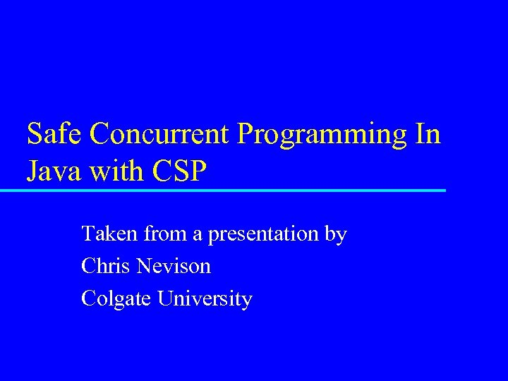 Safe Concurrent Programming In Java with CSP Taken from a presentation by Chris Nevison