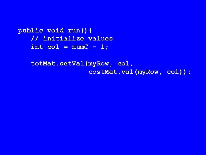 public void run(){ // initialize values int col = num. C - 1; tot.
