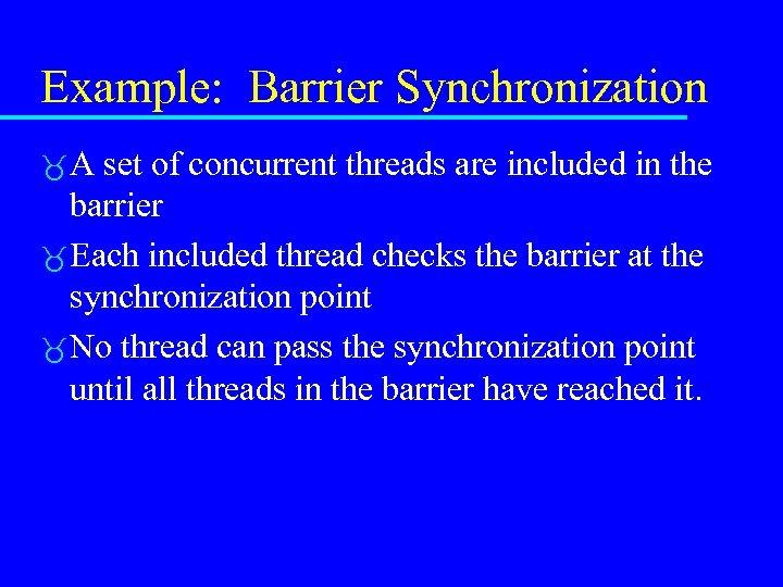Example: Barrier Synchronization A set of concurrent threads are included in the barrier Each