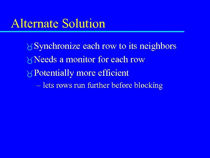 Alternate Solution Synchronize each row to its neighbors Needs a monitor for each row