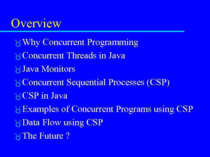 Overview Why Concurrent Programming Concurrent Threads in Java Monitors Concurrent Sequential Processes (CSP) CSP