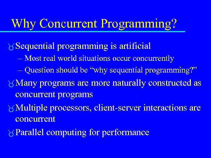 Why Concurrent Programming? Sequential programming is artificial – Most real world situations occur concurrently