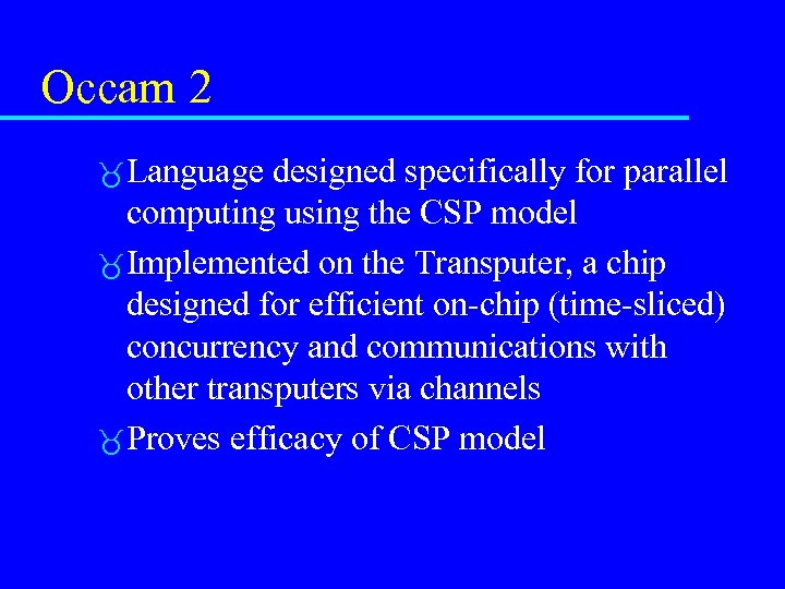 Occam 2 Language designed specifically for parallel computing using the CSP model Implemented on