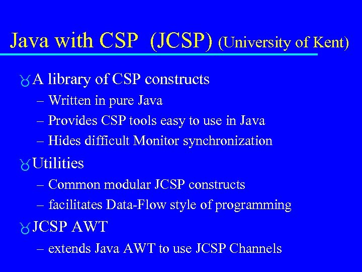 Java with CSP (JCSP) (University of Kent) A library of CSP constructs – Written