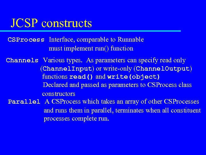 JCSP constructs CSProcess Interface, comparable to Runnable must implement run() function Channels Various types.