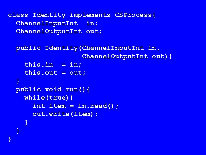 class Identity implements CSProcess{ Channel. Input. Int in; Channel. Output. Int out; public Identity(Channel.