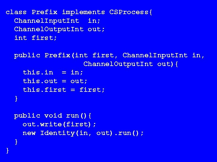 class Prefix implements CSProcess{ Channel. Input. Int in; Channel. Output. Int out; int first;