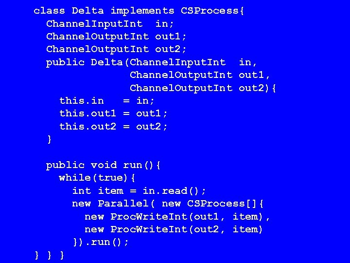 class Delta implements CSProcess{ Channel. Input. Int in; Channel. Output. Int out 1; Channel.
