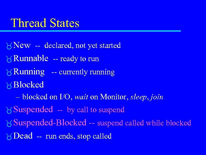 Thread States New -- declared, not yet started Runnable -- ready to run Running