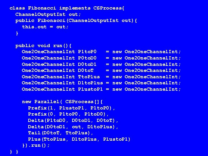 class Fibonacci implements CSProcess{ Channel. Output. Int out; public Fibonacci(Channel. Output. Int out){ this.