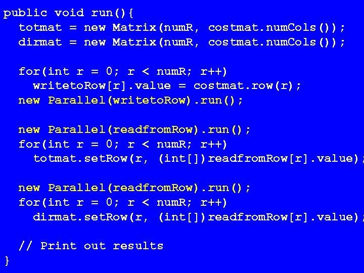 public void run(){ totmat = new Matrix(num. R, costmat. num. Cols()); dirmat = new