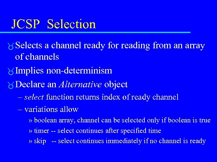 JCSP Selection Selects a channel ready for reading from an array of channels Implies