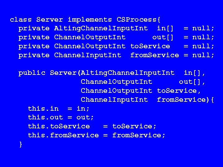 class Server implements CSProcess{ private Alting. Channel. Input. Int in[] private Channel. Output. Int