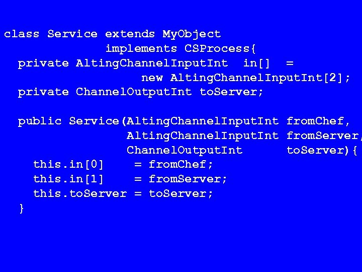 class Service extends My. Object implements CSProcess{ private Alting. Channel. Input. Int in[] =