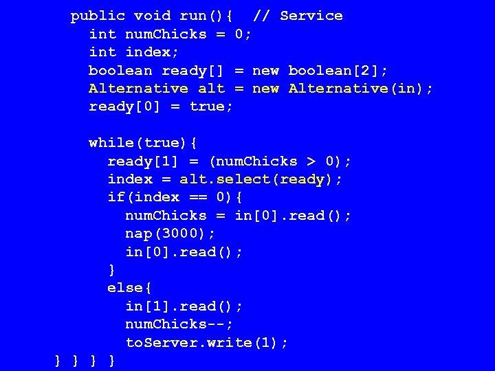 public void run(){ // Service int num. Chicks = 0; int index; boolean ready[]