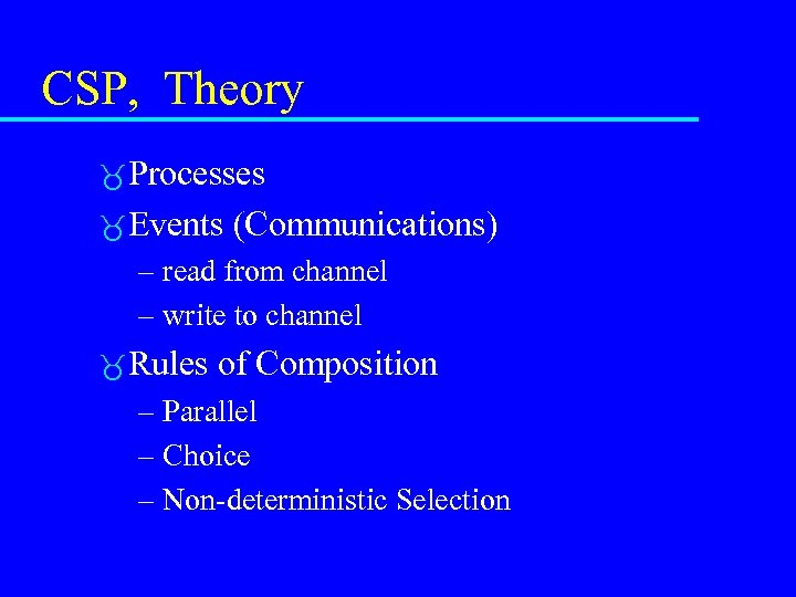 CSP, Theory Processes Events (Communications) – read from channel – write to channel Rules