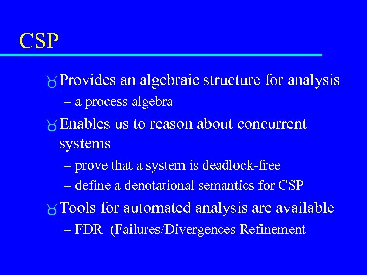 CSP Provides an algebraic structure for analysis – a process algebra Enables us to
