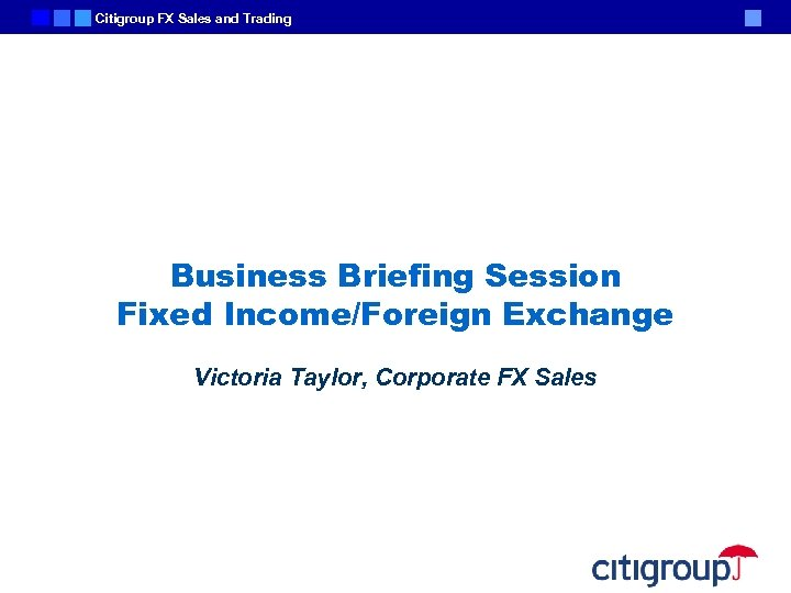 Citigroup FX Sales and Trading Business Briefing Session Fixed Income/Foreign Exchange Victoria Taylor, Corporate