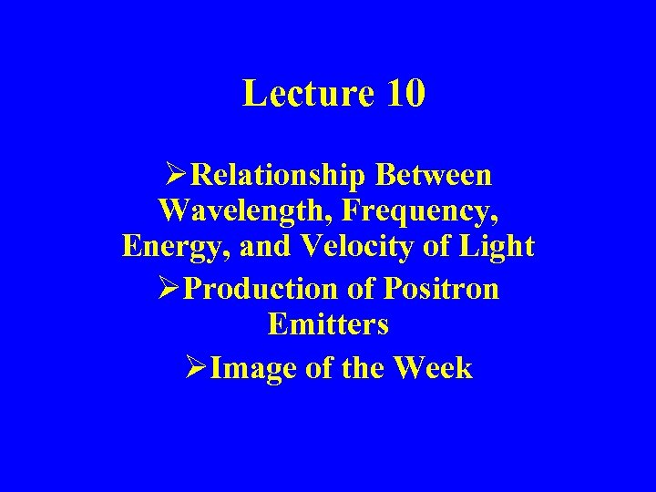Lecture 10 ØRelationship Between Wavelength, Frequency, Energy, and Velocity of Light ØProduction of Positron