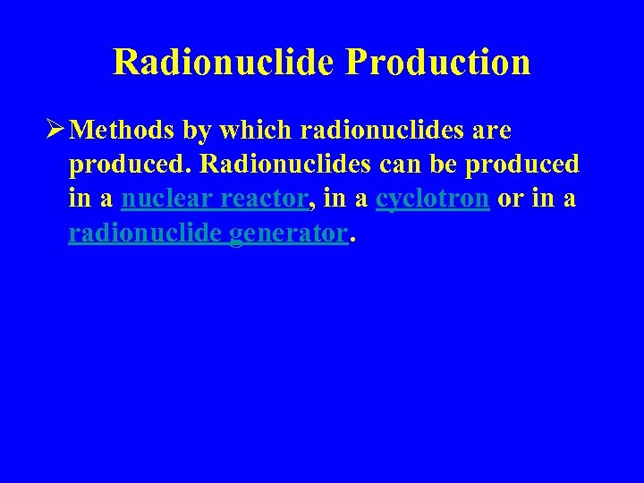 Radionuclide Production Ø Methods by which radionuclides are produced. Radionuclides can be produced in